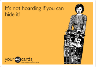 someecards.com - It's not hoarding if you can hide it!