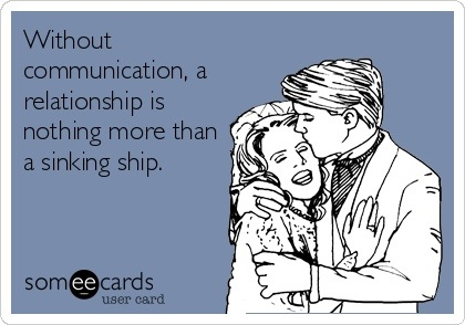 someecards.com - Without communication, a relationship is nothing more than a sinking ship.