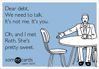 someecards.com - Dear debt, We need to talk. It's not me. It's you. Oh, and I met Roth. She's pretty sweet.