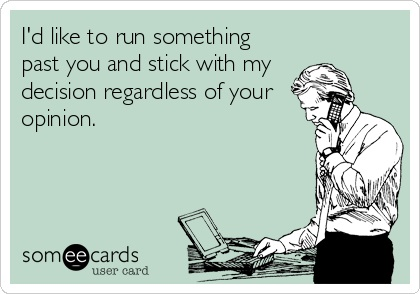 Someecards.com I'd like to run something past you and stick with my decision regardless of your opinion.