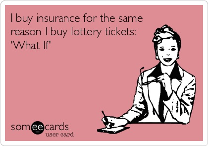 "I buy insurance for the same reason I buy lottery tickets: ""what if"""