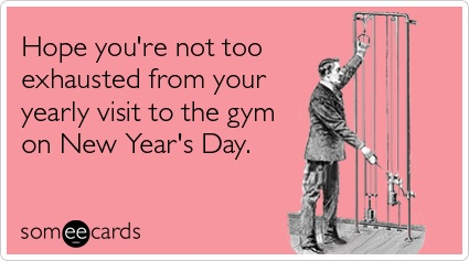 Someecards I hope you're not too exhausted from your yearly visit to the gym on New Year's Day